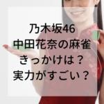 乃木坂46中田花奈麻雀きっかけ